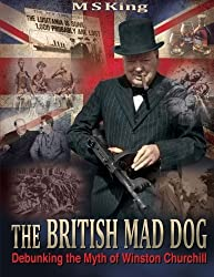 The British Mad Dog: Debunking the Myth of Winston Churchill by M S King (2016-03-20)