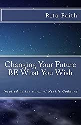 Changing Your Future BE What You Wish: Inspired by the works of Neville Goddard