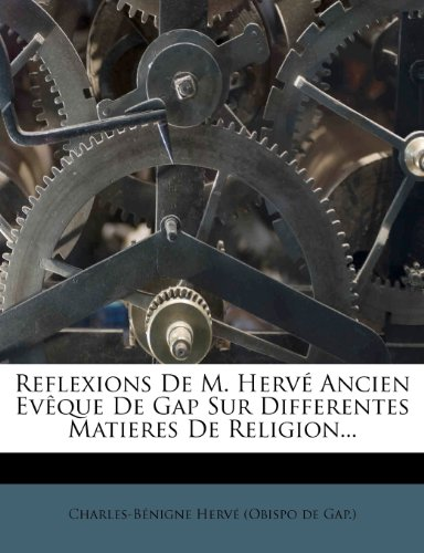 Reflexions de M. Herve Ancien Eveque de Gap Sur Differentes Matieres de Religion...