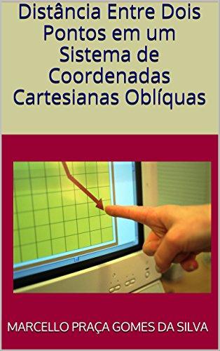Distância Entre Dois Pontos em um Sistema de Coordenadas Cartesianas Oblíquas (Portuguese Edition) por Marcello Praça Gomes da Silva