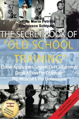 The Secret Book of Old School Training: Come Applicare I Segreti Del Culturismo Degli Albori Per Ottenere Pi Massa E Pi Definizione