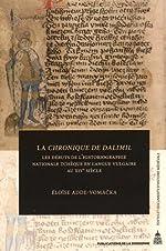 La Chronique de Dalimil - Les débuts de l'historiographie nationale tchèque en langue vulgaire au XIVe siècle de Eloïse Adde-Vomacka