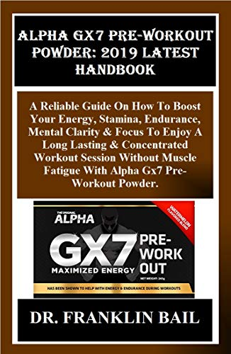 Alpha Gx7 Pre-Workout Powder: 2019 Latest Handbook: A Reliable Guide On How To Boost Your Energy, Stamina, Endurance, Mental Clarity & Focus To Enjoy A ... Workout Session... (English Edition)