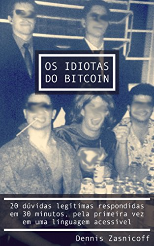 Os Idiotas do Bitcoin: 20 dúvidas respondidas em 30 minutos, pela primeira vez em uma linguagem acessível (Portuguese Edition) por Dennis Zasnicoff