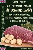 Como fazer um autêntico assado de domingo inglês com Pudim Yorkshire, Batatas Assadas, Pastinacas e Molho de Cebola (Portuguese Edition)