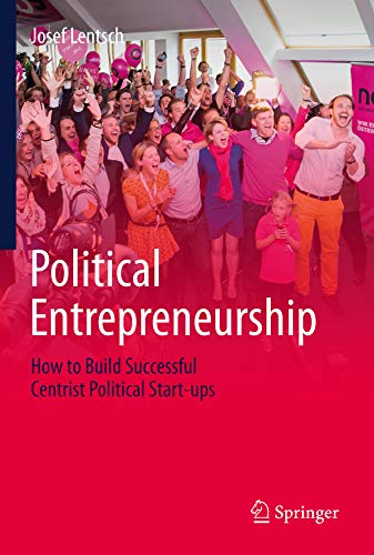 Political Entrepreneurship: How to Build Successful Centrist Political Start-ups por Josef Lentsch