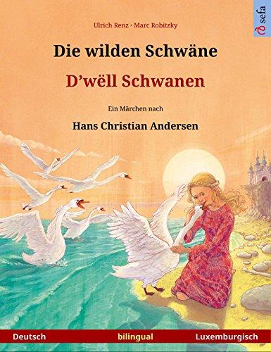Die wilden Schwäne – D'wëll Schwanen (Deutsch – Luxemburgisch). Zweisprachiges Kinderbuch nach einem Märchen von Hans Christian Andersen, ab 4-6 Jahren (Sefa Bilinguale Bilderbücher)