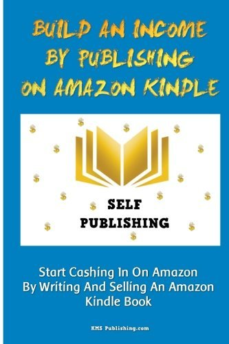 Build An Income By Publishing On Amazon Kindle: Learn How To Self Publish Your Book On Amazon Kindle And Make Money Online As A Published Author by K M S Publishing.com (2010-02-05)
