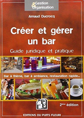 Créer et gérer un bar - Guide juridique et pratique : bar à thèmes, bar à ambiance, restauration rapide. par Arnaud Ducrocq
