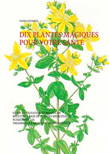 Dix plantes magiques pour votre santé: Guide d'utilisation et recueil de recettes à base de plantes médicinales par Vania Estaben
