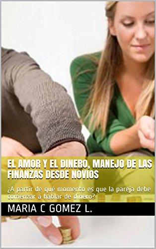 El Amor y el Dinero, Manejo de las Finanzas Desde Novios : ¿A partir de qué momento es que la pareja debe comenzar a hablar de dinero? por Maria C Gomez L.