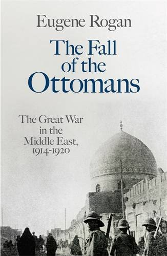 The Fall of the Ottomans: The Great War in the Middle East, 1914-1920 by Eugene Rogan (2015-02-26)