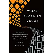 What Stays in Vegas: The World of Personal Data—Lifeblood of Big Business—and the End of Privacy as We Know It (English Edition)