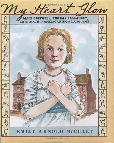 My Heart Glow: Alice Cogswell, Thomas Gallaudet, and the Birth of American Sign Language by Emily Arnold McCully (2008-07-15)