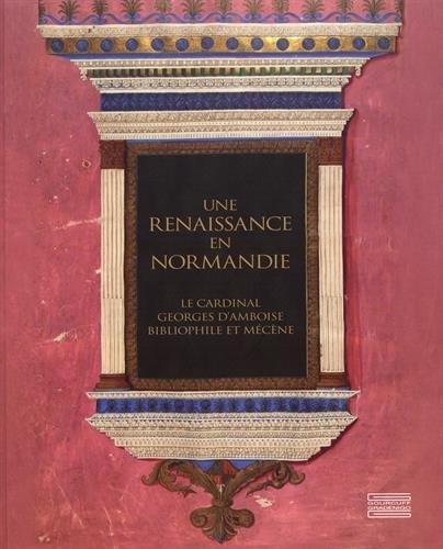 Une Renaissance en Normandie : Le cardinal Georges d'Amboise, bibliophile et mécène