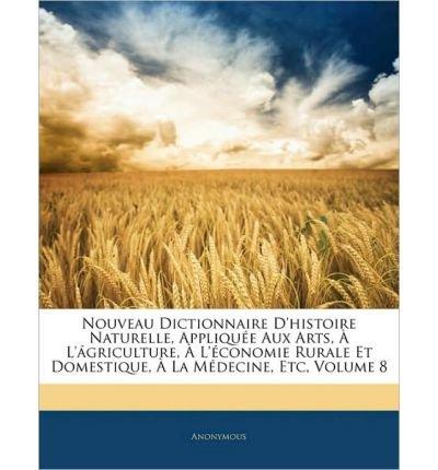 Nouveau Dictionnaire D'Histoire Naturelle, Appliquee Aux Arts, A L'Agriculture, A L'Economie Rurale Et Domestique, a la Medecine, Etc, Volume 8 (Paperback)(French) - Common