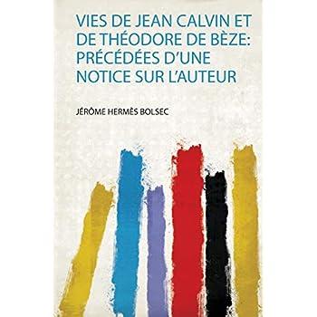 Vies De Jean Calvin Et De Théodore De Bèze: Précédées D'une Notice Sur L'auteur