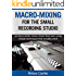 Macro-Mixing for the Small Recording Studio: Produce better mixes, faster than ever using simple techniques that actually work (English Edition)