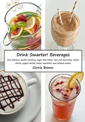 Drink Smarter! Beverages: 101 delicious, health-boosting, sugar-free lattes, teas, hot chocolates, frozen drinks, yogurt drinks, sodas, mocktails, and infused waters. (English Edition)