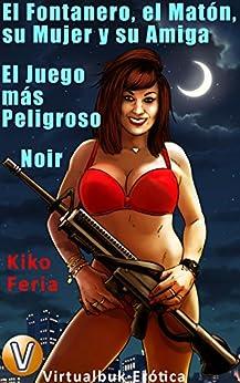 El Fontanero, el Matón, su Mujer y su Amiga: El Juego más Peligroso. Noir (Vitualbuk Erótica nº 2) (Spanish Edition) by [Feria, Kiko]