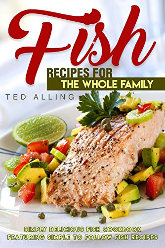 Fish Recipes for the Whole Family: Simply Delicious Fish Cookbook featuring Simple to follow Fish Recipes (English Edition)