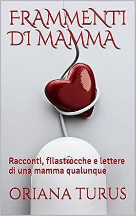 Frammenti Di Mamma Racconti Filastrocche E Lettere Di Una Mamma Qualunque Ebook Turus Oriana Amazon It Kindle Store
