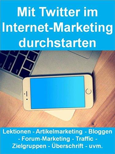 Mit Twitter im Internet-Marketing durchstarten (Twitter Marketing): Lektionen - Artikelmarketing - Bloggen - Forum-Marketing - Traffic - Zielgruppen - Überschrift - uvm.