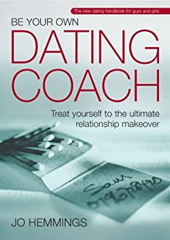 Be Your Own Dating Coach: Treat yourself to the ultimate relationship makeover by [Hemmings, Jo]