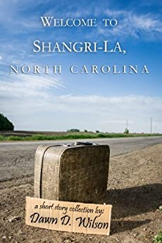 Welcome to Shangri-La, North Carolina: A short story collection of the mythical and mundane by [Wilson, Dawn DeAnna]