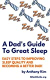 A Dad's Guide To Great Sleep: Easy Steps to Improving Sleep Quality and Becoming a Better Dad!
