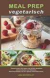 Meal Prep vegetarisch: Gesund essen, Zeit sparen und einfach abnehmen durch vorkochen von Mahlzeiten. Meal Prep Rezepte, die sich optimal vorbereiten lassen.