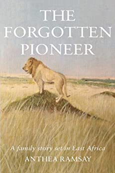 The Forgotten Pioneer: A true family story set in East Africa by [Ramsay, Anthea]