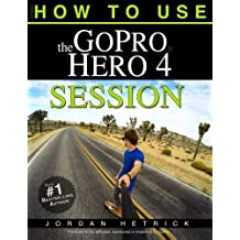 GoPro: How To Use The GoPro Hero 4 Session by Jordan Hetrick (2015-10-20)
