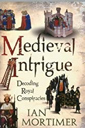 Medieval Intrigue: Decoding Royal Conspiracies by Ian Mortimer Reprint Edition (2012)