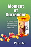 Moment of Surrender: My Journey through Prescription Drug Addiction to Hope and Renewal