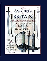 The Sword in Britain: An Illustrated History Volume One 1600-1700: Volume 1 (The Sword in Britain 1600-1945)