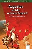 Augustus und die verlorene Republik: Arena Bibliothek des Wissens. Lebendige Geschichte
