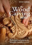 Wood Carving Bible: Techniques and Projects for Beautiful Creations in Wood by Antony Denning (October 01,2011)