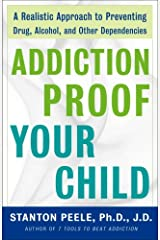 Addiction Proof Your Child: A Realistic Approach to Preventing Drug, Alcohol, and Other Dependencies Kindle Edition