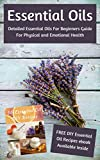 Essential Oils: Detailed Essential Oils For Beginners Guide For Physical and Emotional Health - Including FREE 50 DIY Essential Oil Recipes ebook