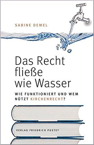 Das Recht fließe wie Wasser…: Wie funktioniert und wem nützt Kirchenrecht?