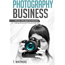 Photography Business for Beginners: Special Tips and Techniques for Taking Amazing Pictures that Sell (English Edition)