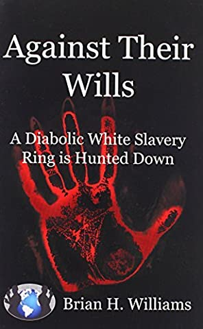 Against Their Wills: A Diabolic White Slavery Ring is Hunted Down by Brian H. Williams (2009-04-27)