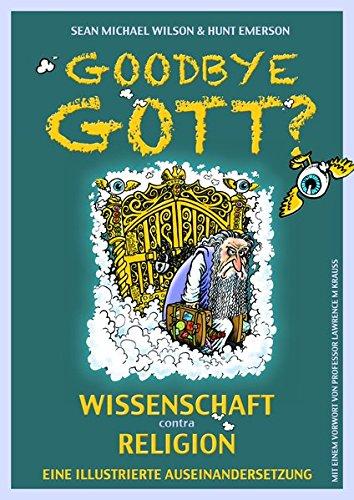 Goodbye Gott? Wissenschaft contra Religion: Eine illustrierte Auseinandersetzung