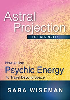 Astral Projection for Beginners: How to Use Psychic Energy to Travel Beyond Space (Soul Immersion Mini Series ) (English Edition) par [Wiseman, Sara]