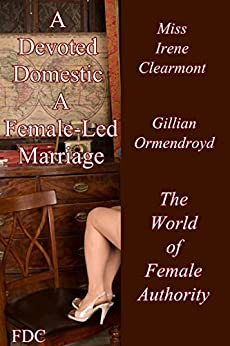 A Devoted Domestic - A Female-Led Marriage: The World of Female Authority (English Edition) par [Clearmont, Miss Irene, Ormendroyd, Gillian]