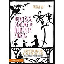 Princesses, Dragons and Helicopter Stories: Storytelling and story acting in the early years by Trisha Lee (2015-08-11)