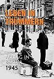 Leben in Trümmern: Alltag in Berlin 1945