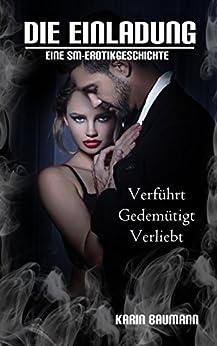 Die Einladung: Verführt, gedemütigt, verliebt: Eine SM-Erotikgeschichte von [Baumann, Karin]