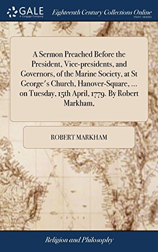 A Sermon Preached Before the President, Vice-Presidents, and Governors, of the Marine Society, at St George's Church, Hanover-Square, ... on Tuesday, 15th April, 1779. by Robert Markham,
